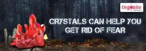 Know about crystals can help you to get rid of fear